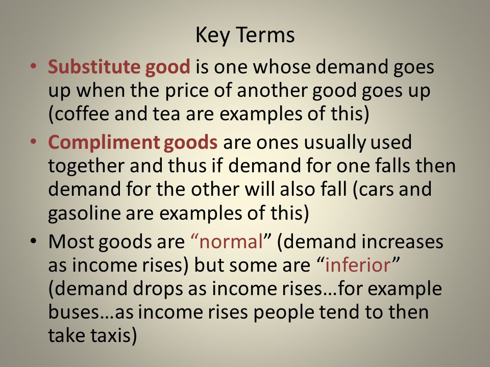 Key Terms Substitute good is one whose demand goes up when the price of another good goes up (coffee and tea are examples of this) Compliment goods ar