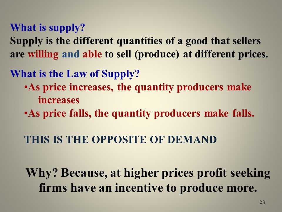 What is supply? Supply is the different quantities of a good that sellers are willing and able to sell (produce) at different prices. What is the Law