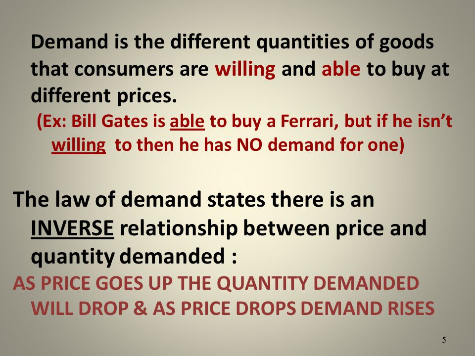 Demand is the different quantities of goods that consumers are willing and able to buy at different prices. (Ex: Bill Gates is able to buy a Ferrari,