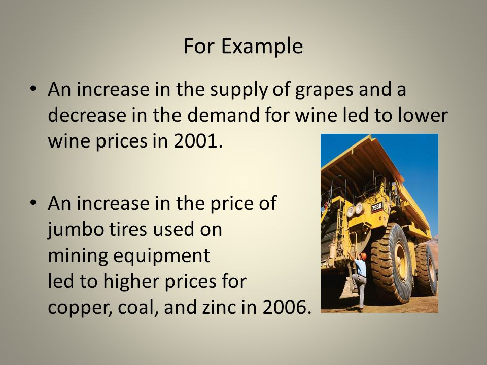 For Example An increase in the supply of grapes and a decrease in the demand for wine led to lower wine prices in 2001. An increase in the price of ju