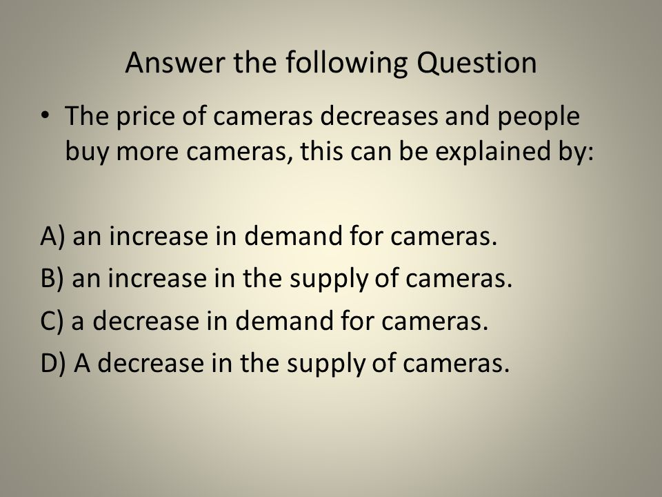 Answer the following Question The price of cameras decreases and people buy more cameras, this can be explained by: A) an increase in demand for camer