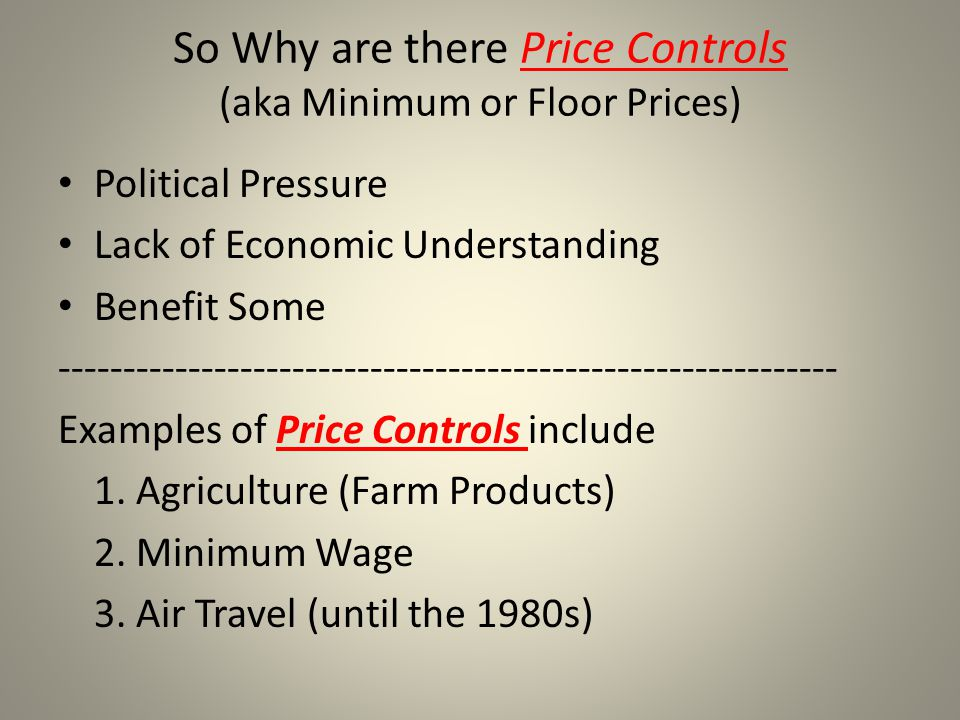 So Why are there Price Controls (aka Minimum or Floor Prices) Political Pressure Lack of Economic Understanding Benefit Some -------------------------