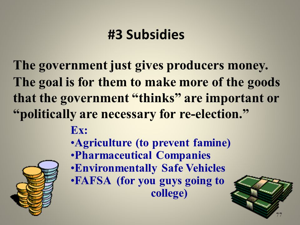 #3 Subsidies The government just gives producers money. The goal is for them to make more of the goods that the government thinks are important or pol