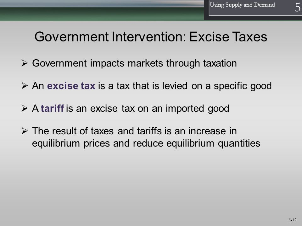 1 Using Supply and Demand 5 5-12 Government Intervention: Excise Taxes An excise tax is a tax that is levied on a specific good A tariff is an excise tax on an imported good The result of taxes and tariffs is an increase in equilibrium prices and reduce equilibrium quantities Government impacts markets through taxation
