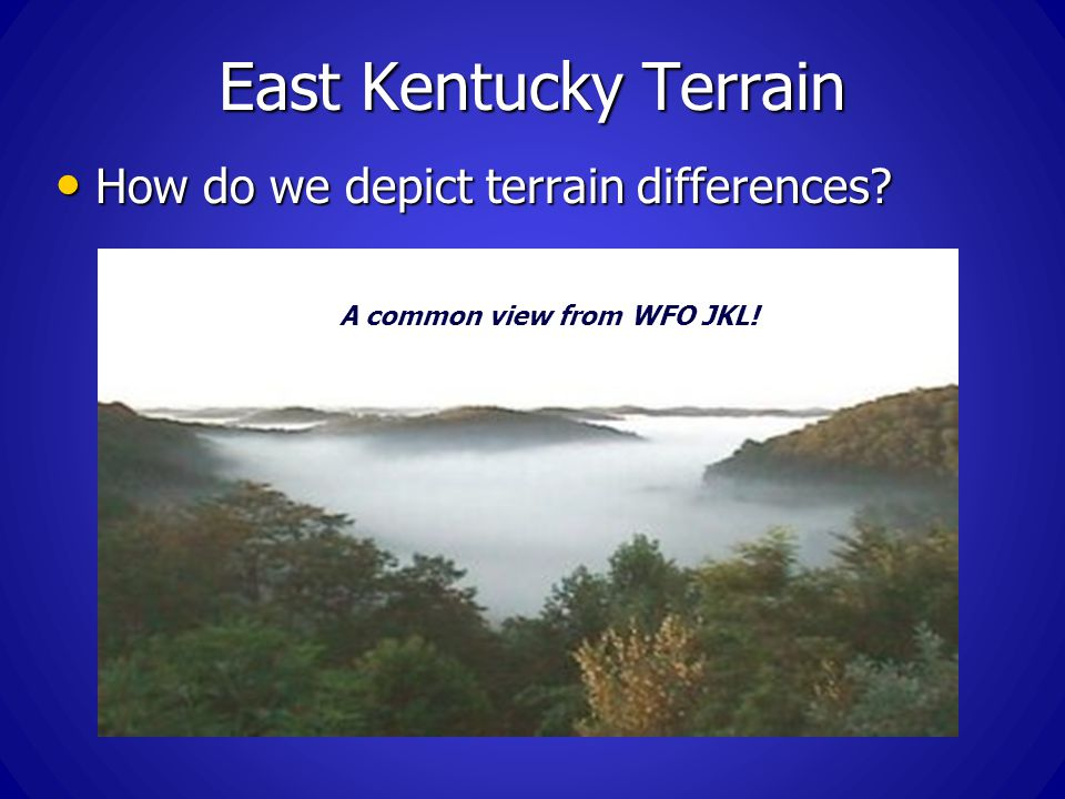 East Kentucky Terrain How do we depict terrain differences? How do we depict terrain differences? A common view from WFO JKL!