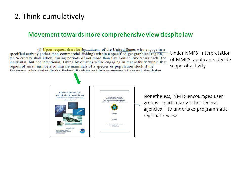 2. Think cumulatively Movement towards more comprehensive view despite law Under NMFS interpretation of MMPA, applicants decide scope of activity None