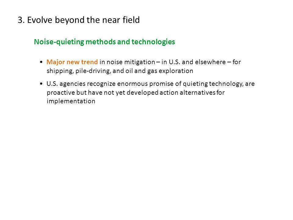 3. Evolve beyond the near field Noise-quieting methods and technologies Major new trend in noise mitigation – in U.S. and elsewhere – for shipping, pi
