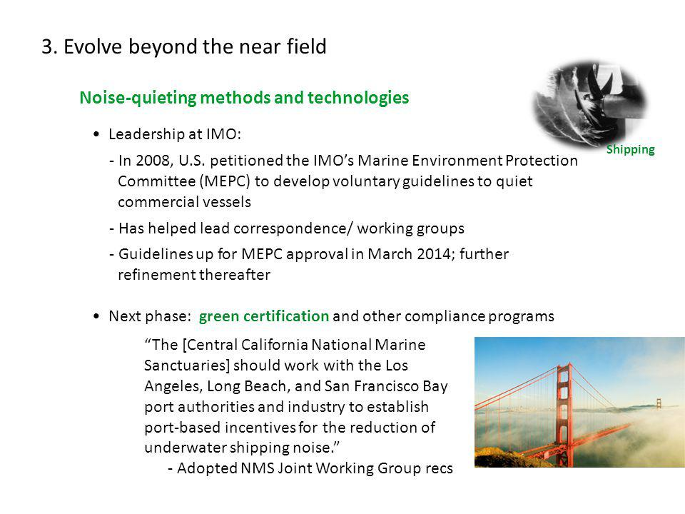 3. Evolve beyond the near field Noise-quieting methods and technologies Leadership at IMO: - In 2008, U.S. petitioned the IMOs Marine Environment Prot