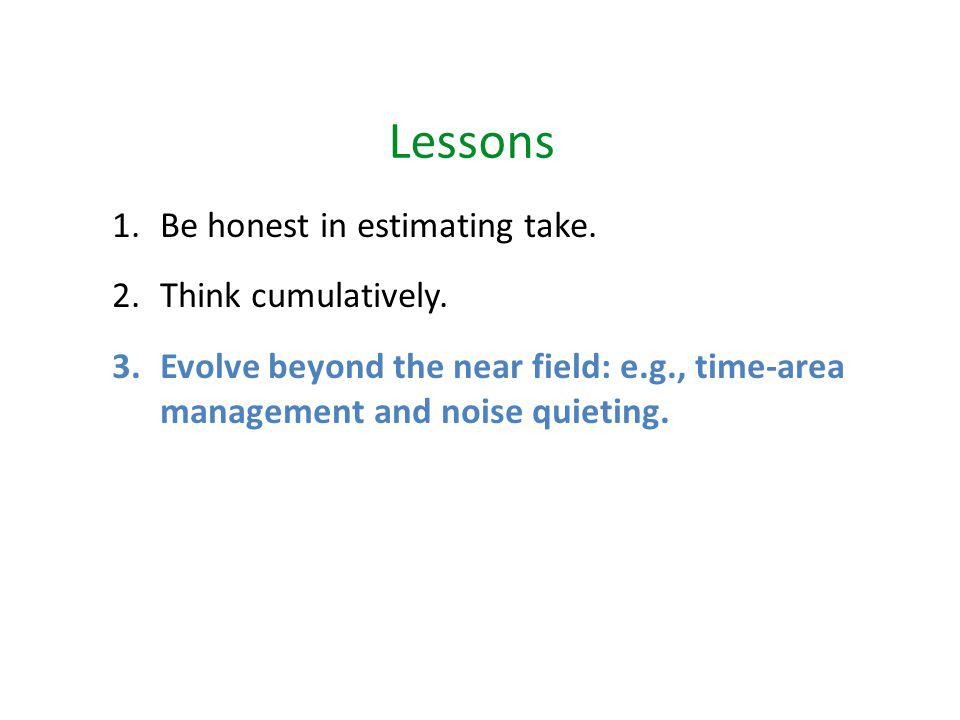 Lessons 1.Be honest in estimating take. 2.Think cumulatively.