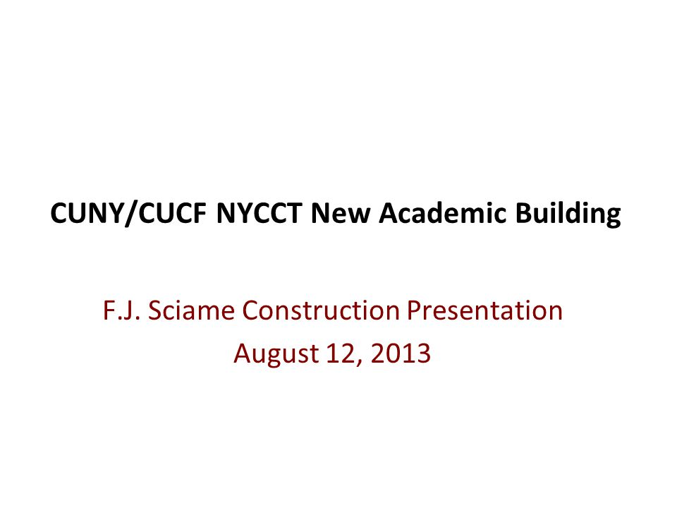 CUNY/CUCF NYCCT New Academic Building F.J. Sciame Construction Presentation August 12, 2013