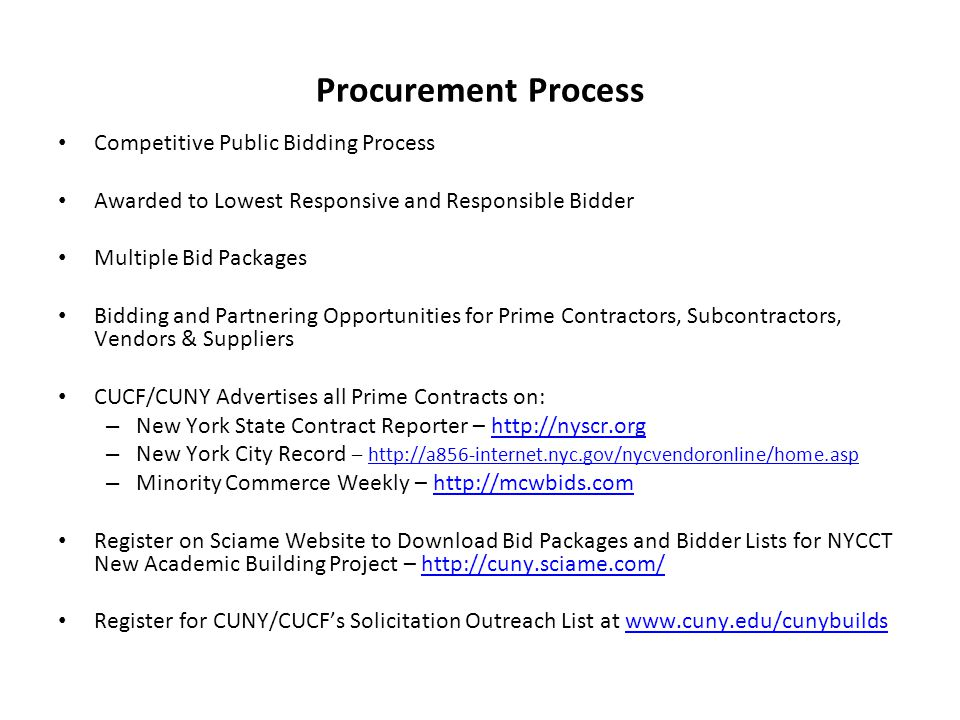 Procurement Process Competitive Public Bidding Process Awarded to Lowest Responsive and Responsible Bidder Multiple Bid Packages Bidding and Partnering Opportunities for Prime Contractors, Subcontractors, Vendors & Suppliers CUCF/CUNY Advertises all Prime Contracts on: – New York State Contract Reporter – http://nyscr.orghttp://nyscr.org – New York City Record – http://a856-internet.nyc.gov/nycvendoronline/home.asphttp://a856-internet.nyc.gov/nycvendoronline/home.asp – Minority Commerce Weekly – http://mcwbids.comhttp://mcwbids.com Register on Sciame Website to Download Bid Packages and Bidder Lists for NYCCT New Academic Building Project – http://cuny.sciame.com/http://cuny.sciame.com/ Register for CUNY/CUCFs Solicitation Outreach List at www.cuny.edu/cunybuildswww.cuny.edu/cunybuilds