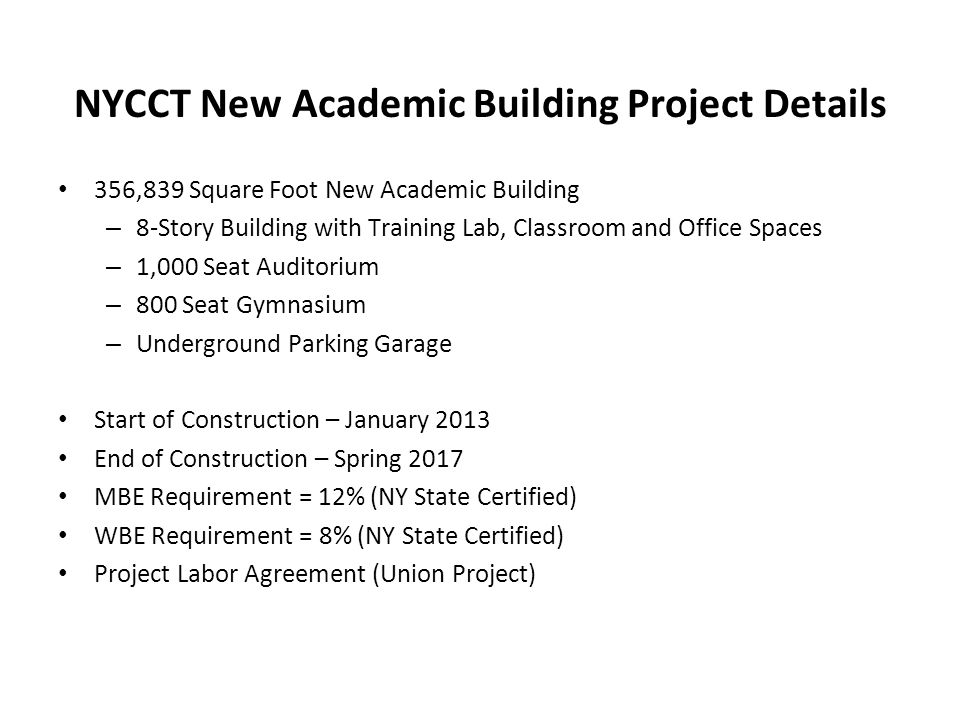 NYCCT New Academic Building Project Details 356,839 Square Foot New Academic Building – 8-Story Building with Training Lab, Classroom and Office Spaces – 1,000 Seat Auditorium – 800 Seat Gymnasium – Underground Parking Garage Start of Construction – January 2013 End of Construction – Spring 2017 MBE Requirement = 12% (NY State Certified) WBE Requirement = 8% (NY State Certified) Project Labor Agreement (Union Project)