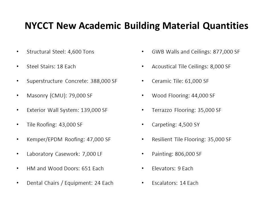 NYCCT New Academic Building Material Quantities Structural Steel: 4,600 Tons Steel Stairs: 18 Each Superstructure Concrete: 388,000 SF Masonry (CMU): 79,000 SF Exterior Wall System: 139,000 SF Tile Roofing: 43,000 SF Kemper/EPDM Roofing: 47,000 SF Laboratory Casework: 7,000 LF HM and Wood Doors: 651 Each Dental Chairs / Equipment: 24 Each GWB Walls and Ceilings: 877,000 SF Acoustical Tile Ceilings: 8,000 SF Ceramic Tile: 61,000 SF Wood Flooring: 44,000 SF Terrazzo Flooring: 35,000 SF Carpeting: 4,500 SY Resilient Tile Flooring: 35,000 SF Painting: 806,000 SF Elevators: 9 Each Escalators: 14 Each