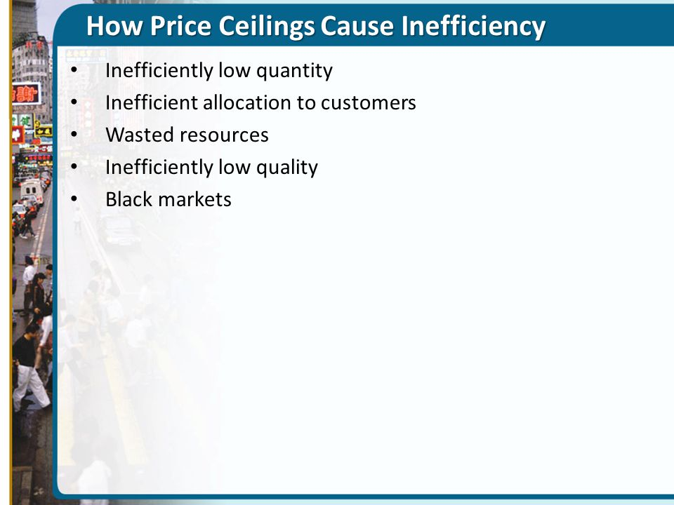 A Price Ceiling Causes Inefficiently Low Quantity 1.601.82.02.22.4 $1,400 1,200 1,000 800 600 Quantity of apartments (millions) Monthly rent (per apartment) D S E Price ceiling Quantity supplied with rent control Quantity supplied without rent control