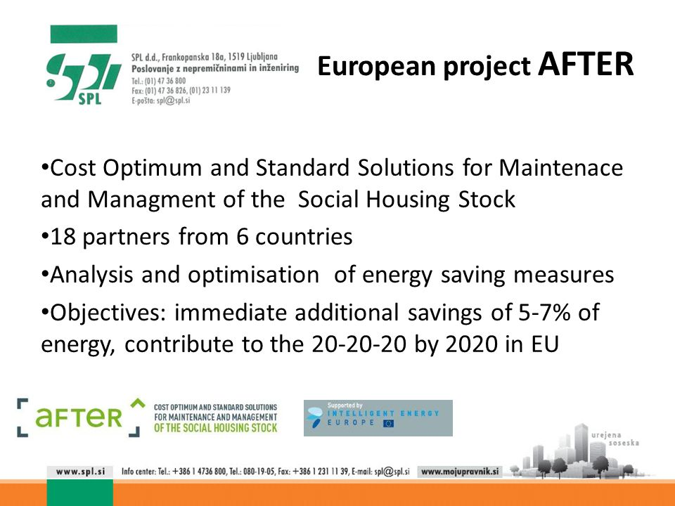 European project AFTER Cost Optimum and Standard Solutions for Maintenace and Managment of the Social Housing Stock 18 partners from 6 countries Analysis and optimisation of energy saving measures Objectives: immediate additional savings of 5-7% of energy, contribute to the 20-20-20 by 2020 in EU