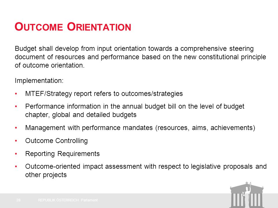 O UTCOME O RIENTATION Budget shall develop from input orientation towards a comprehensive steering document of resources and performance based on the new constitutional principle of outcome orientation.