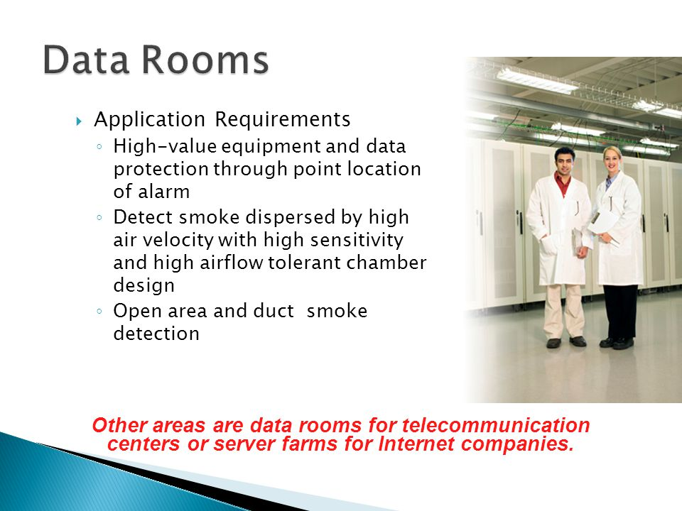 Application Requirements High-value equipment and data protection through point location of alarm Detect smoke dispersed by high air velocity with high sensitivity and high airflow tolerant chamber design Open area and duct smoke detection Other areas are data rooms for telecommunication centers or server farms for Internet companies.