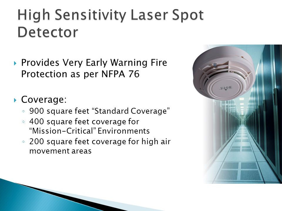 Provides Very Early Warning Fire Protection as per NFPA 76 Coverage: 900 square feet Standard Coverage 400 square feet coverage for Mission-Critical Environments 200 square feet coverage for high air movement areas