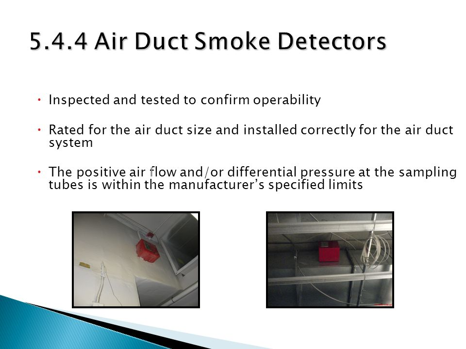 Inspected and tested to confirm operability Rated for the air duct size and installed correctly for the air duct system The positive air flow and/or differential pressure at the sampling tubes is within the manufacturers specified limits