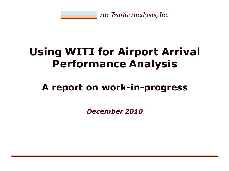 Air Traffic Analysis, Inc Using WITI for Airport Arrival Performance Analysis A report on work-in-progress December 2010