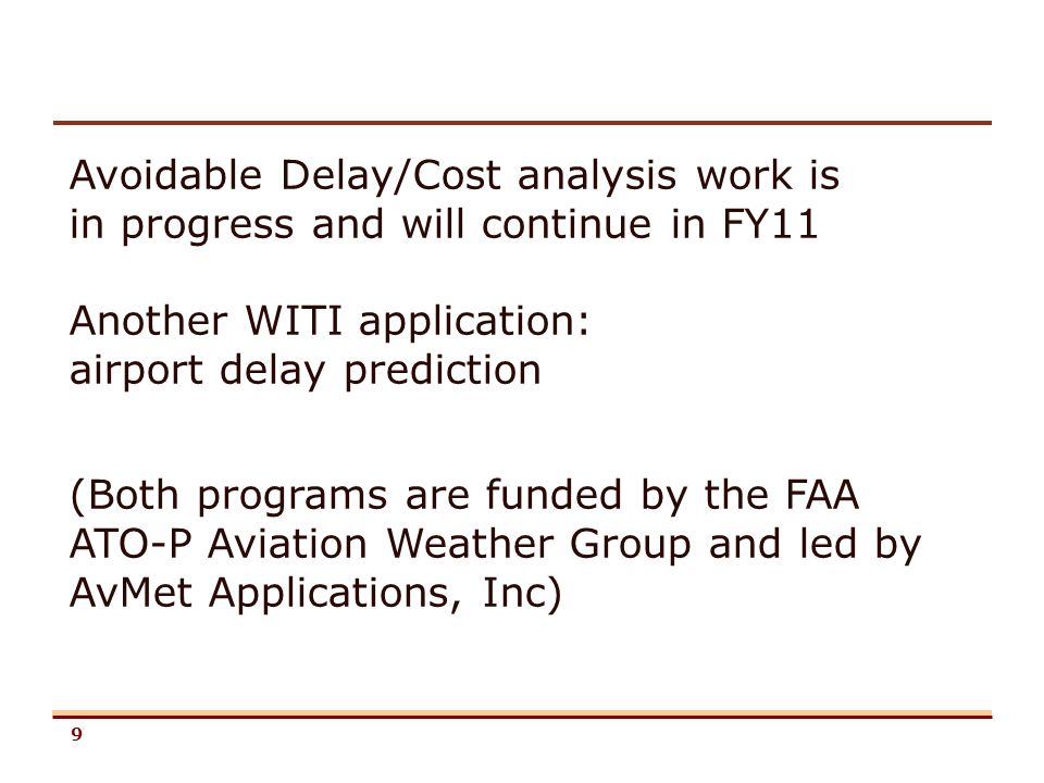 9 Avoidable Delay/Cost analysis work is in progress and will continue in FY11 Another WITI application: airport delay prediction (Both programs are fu