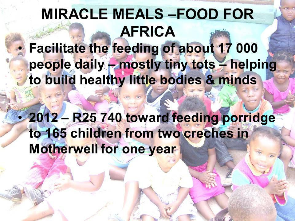 MIRACLE MEALS –FOOD FOR AFRICA Facilitate the feeding of about 17 000 people daily – mostly tiny tots – helping to build healthy little bodies & minds 2012 – R25 740 toward feeding porridge to 165 children from two creches in Motherwell for one year