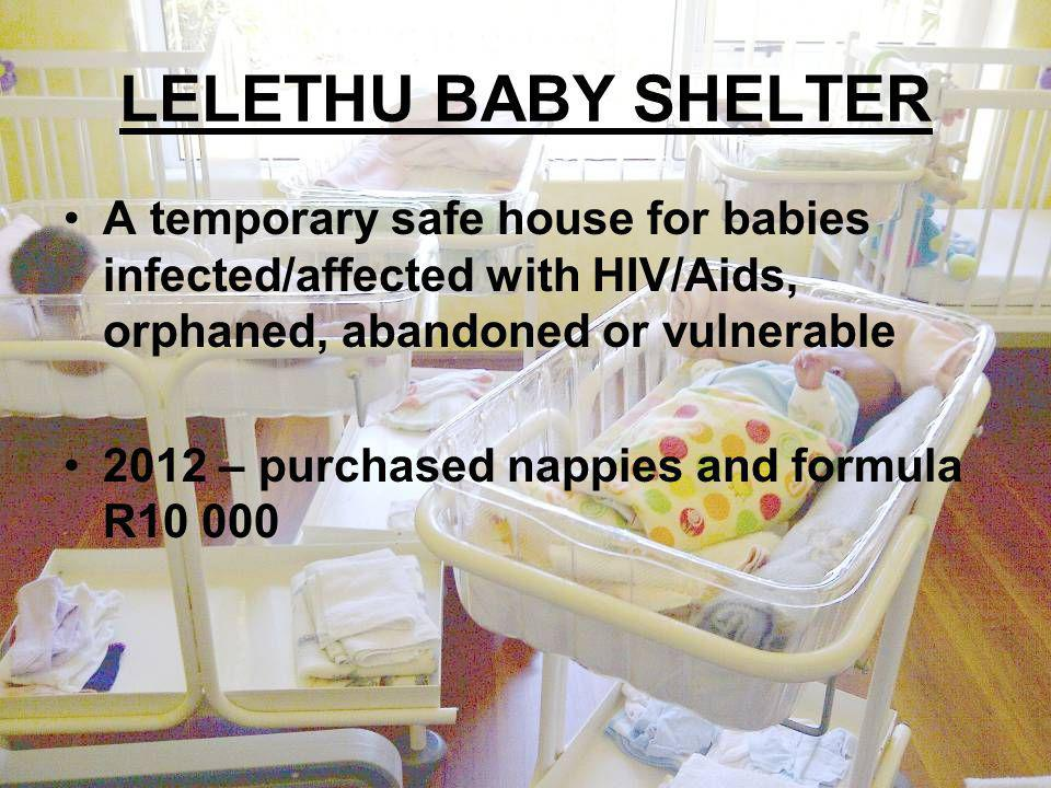 LELETHU BABY SHELTER A temporary safe house for babies infected/affected with HIV/Aids, orphaned, abandoned or vulnerable 2012 – purchased nappies and formula R10 000
