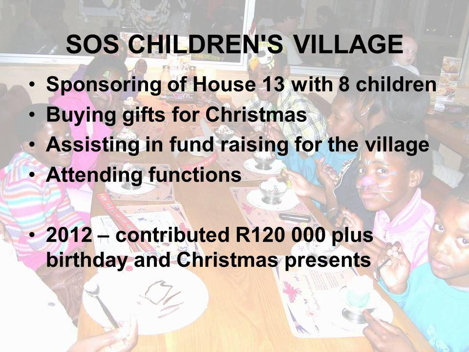 SOS CHILDREN S VILLAGE Sponsoring of House 13 with 8 children Buying gifts for Christmas Assisting in fund raising for the village Attending functions 2012 – contributed R120 000 plus birthday and Christmas presents