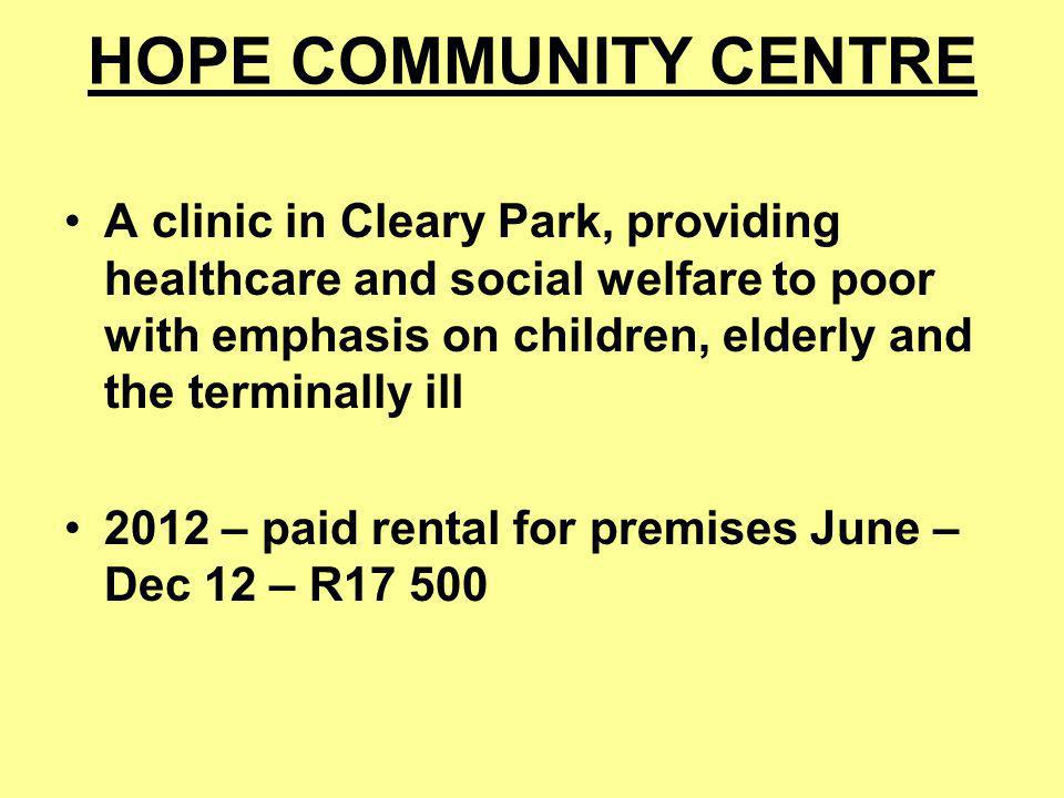 HOPE COMMUNITY CENTRE A clinic in Cleary Park, providing healthcare and social welfare to poor with emphasis on children, elderly and the terminally ill 2012 – paid rental for premises June – Dec 12 – R17 500