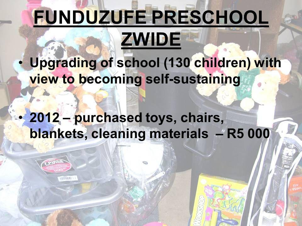 FUNDUZUFE PRESCHOOL ZWIDE Upgrading of school (130 children) with view to becoming self-sustaining 2012 – purchased toys, chairs, blankets, cleaning materials – R5 000