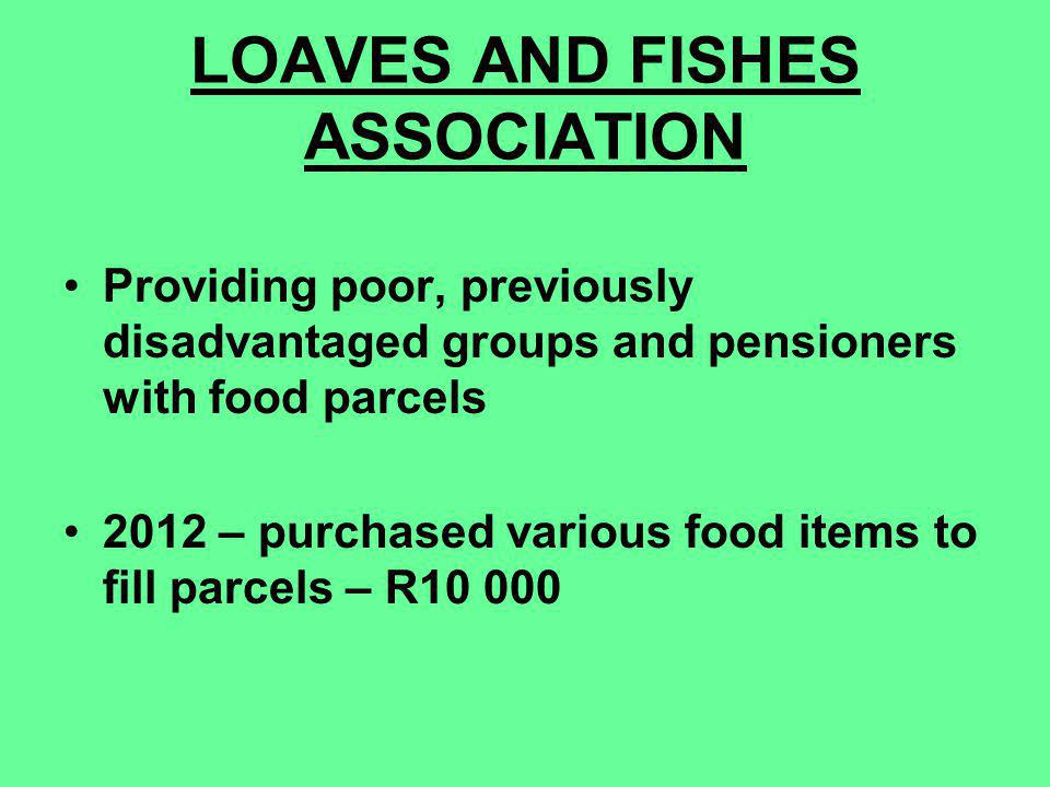 LOAVES AND FISHES ASSOCIATION Providing poor, previously disadvantaged groups and pensioners with food parcels 2012 – purchased various food items to fill parcels – R10 000