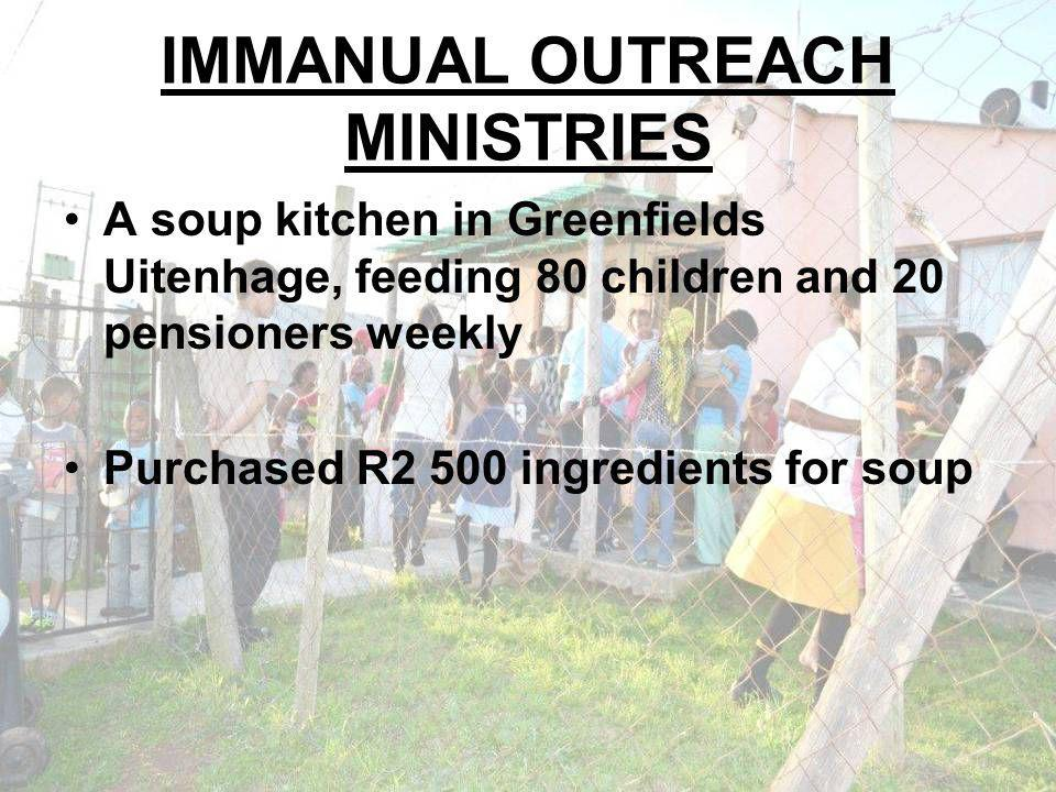 IMMANUAL OUTREACH MINISTRIES A soup kitchen in Greenfields Uitenhage, feeding 80 children and 20 pensioners weekly Purchased R2 500 ingredients for soup