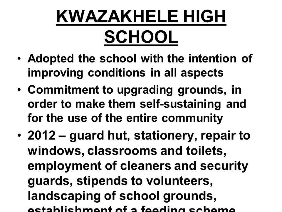 KWAZAKHELE HIGH SCHOOL Adopted the school with the intention of improving conditions in all aspects Commitment to upgrading grounds, in order to make them self-sustaining and for the use of the entire community 2012 – guard hut, stationery, repair to windows, classrooms and toilets, employment of cleaners and security guards, stipends to volunteers, landscaping of school grounds, establishment of a feeding scheme, Madiba Day cleanup