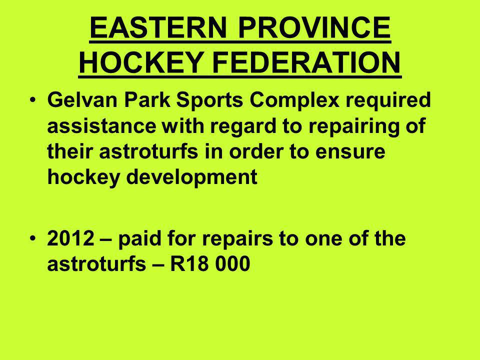 EASTERN PROVINCE HOCKEY FEDERATION Gelvan Park Sports Complex required assistance with regard to repairing of their astroturfs in order to ensure hockey development 2012 – paid for repairs to one of the astroturfs – R18 000