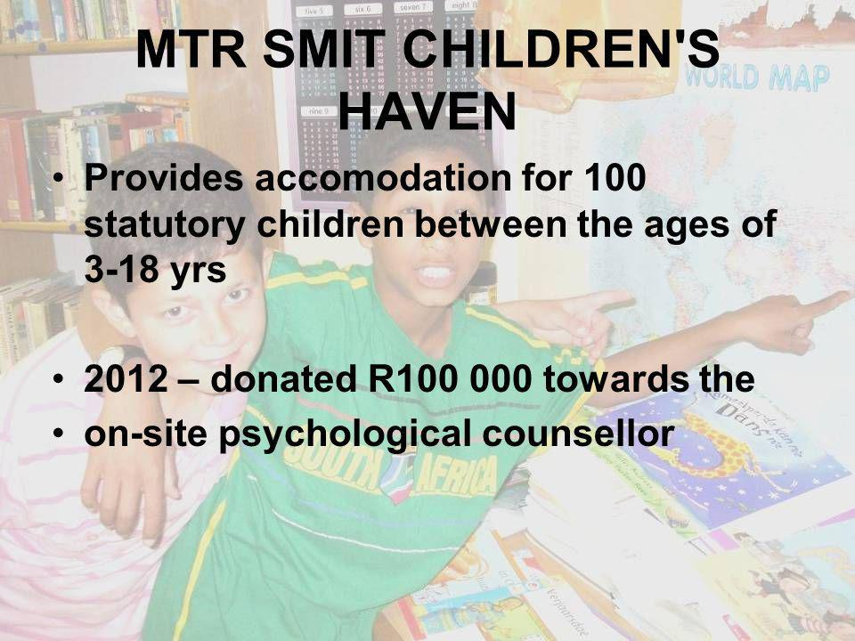 MTR SMIT CHILDREN S HAVEN Provides accomodation for 100 statutory children between the ages of 3-18 yrs 2012 – donated R100 000 towards the on-site psychological counsellor