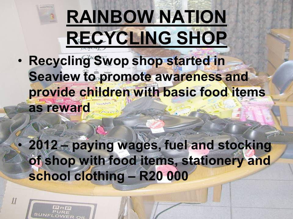 RAINBOW NATION RECYCLING SHOP Recycling Swop shop started in Seaview to promote awareness and provide children with basic food items as reward 2012 – paying wages, fuel and stocking of shop with food items, stationery and school clothing – R20 000