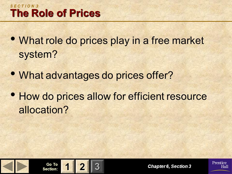 123 Go To Section: Chapter 6, Section 3 The Role of Prices S E C T I O N 3 The Role of Prices What role do prices play in a free market system.