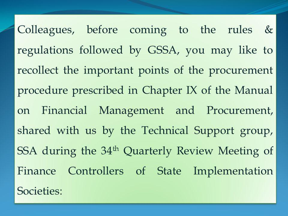 Colleagues, before coming to the rules & regulations followed by GSSA, you may like to recollect the important points of the procurement procedure prescribed in Chapter IX of the Manual on Financial Management and Procurement, shared with us by the Technical Support group, SSA during the 34 th Quarterly Review Meeting of Finance Controllers of State Implementation Societies: