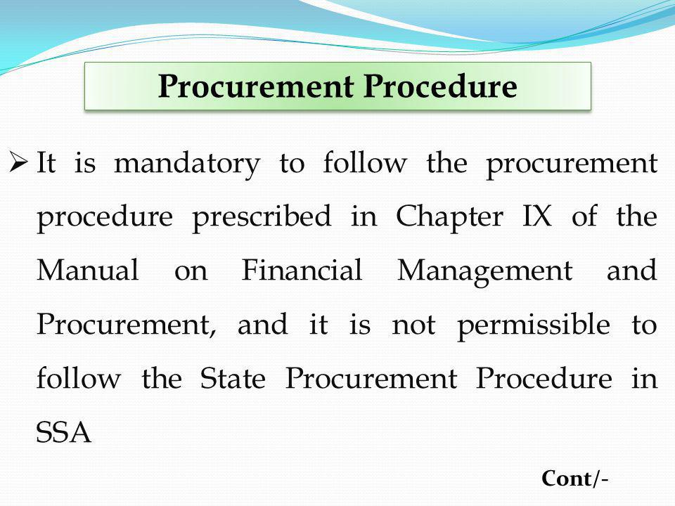 Procurement Procedure It is mandatory to follow the procurement procedure prescribed in Chapter IX of the Manual on Financial Management and Procurement, and it is not permissible to follow the State Procurement Procedure in SSA Cont/-