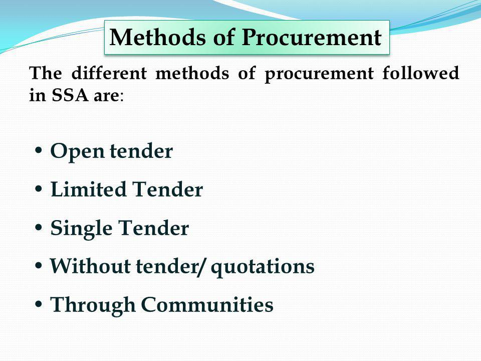 The different methods of procurement followed in SSA are : Open tender Limited Tender Single Tender Without tender/ quotations Through Communities Met