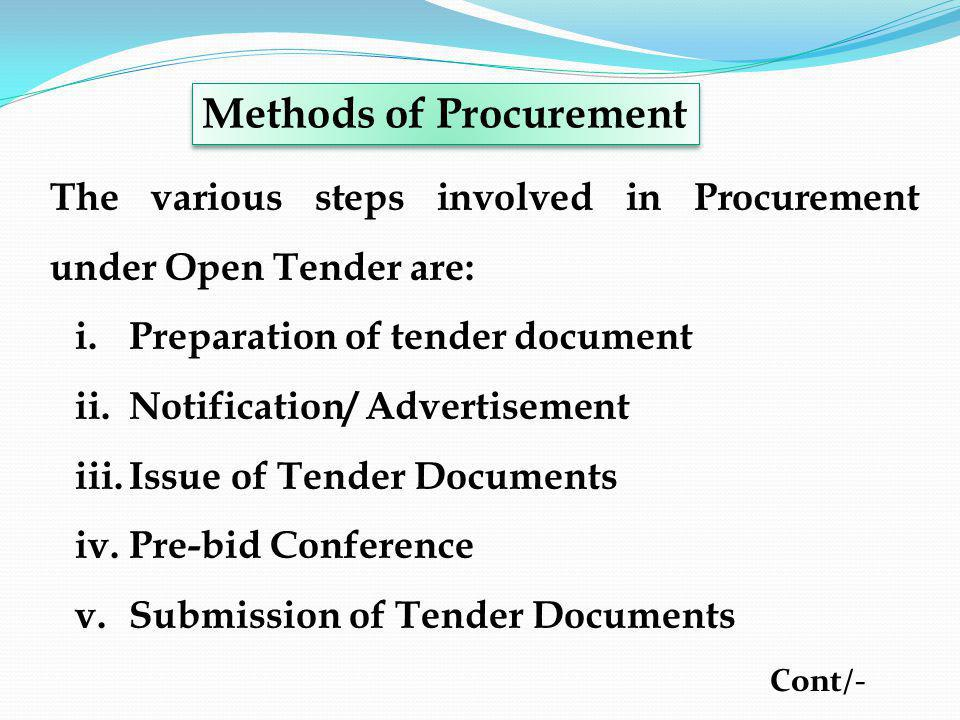 The various steps involved in Procurement under Open Tender are: i.Preparation of tender document ii.Notification/ Advertisement iii.Issue of Tender D