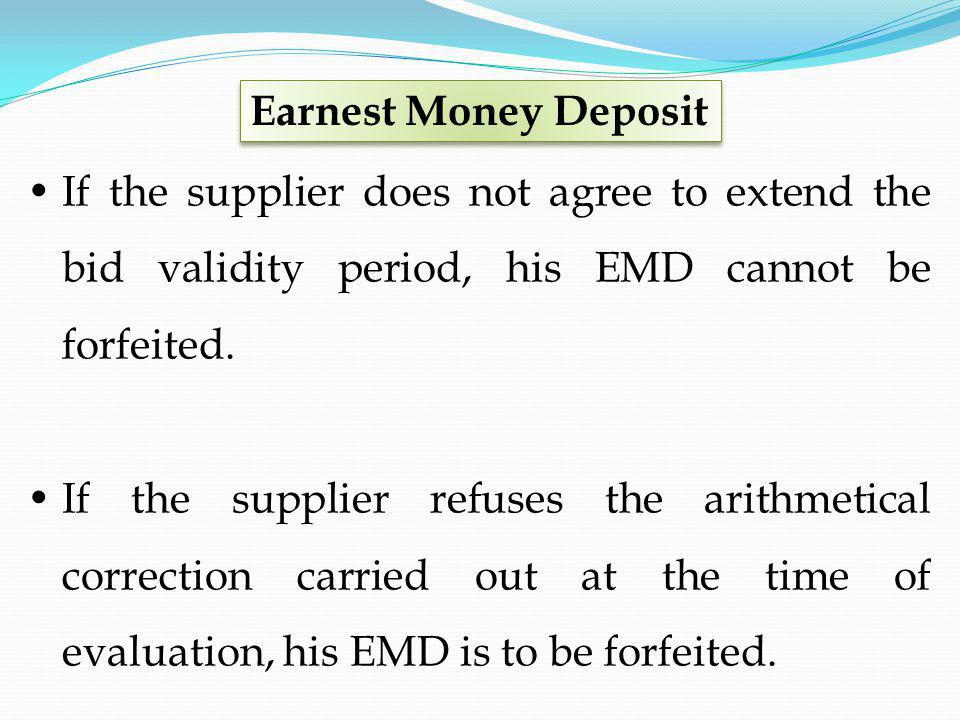 If the supplier does not agree to extend the bid validity period, his EMD cannot be forfeited. If the supplier refuses the arithmetical correction car