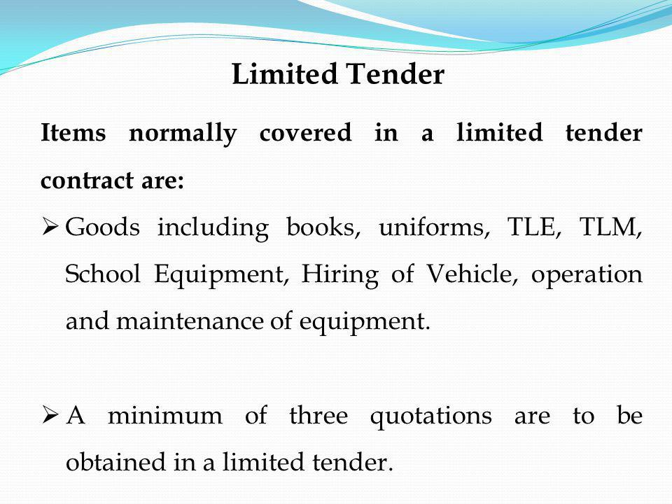 Items normally covered in a limited tender contract are: Goods including books, uniforms, TLE, TLM, School Equipment, Hiring of Vehicle, operation and