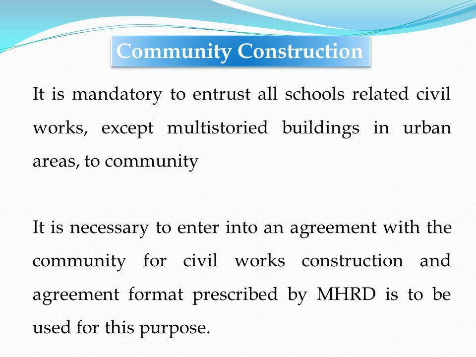 It is mandatory to entrust all schools related civil works, except multistoried buildings in urban areas, to community It is necessary to enter into an agreement with the community for civil works construction and agreement format prescribed by MHRD is to be used for this purpose.