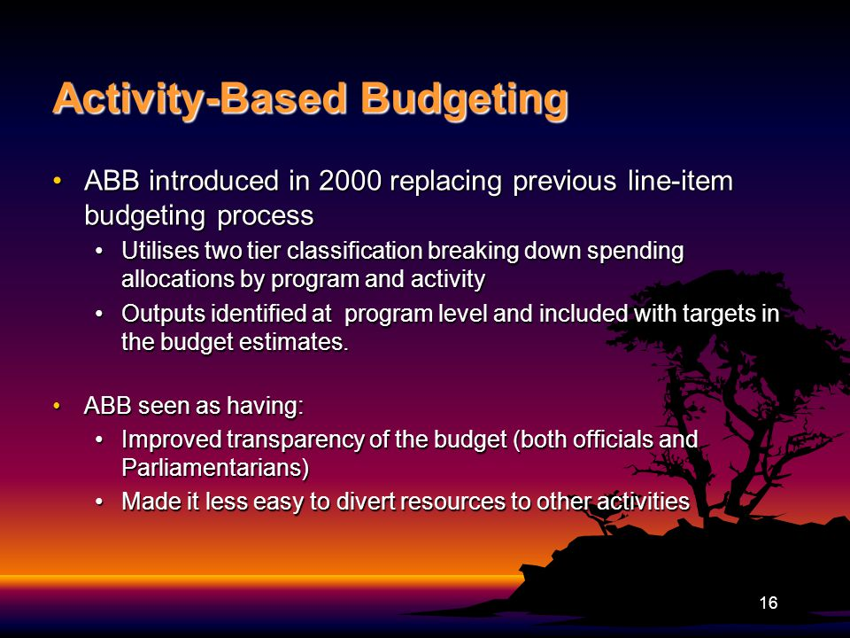 Activity-Based Budgeting ABB introduced in 2000 replacing previous line-item budgeting processABB introduced in 2000 replacing previous line-item budgeting process Utilises two tier classification breaking down spending allocations by program and activityUtilises two tier classification breaking down spending allocations by program and activity Outputs identified at program level and included with targets in the budget estimates.Outputs identified at program level and included with targets in the budget estimates.