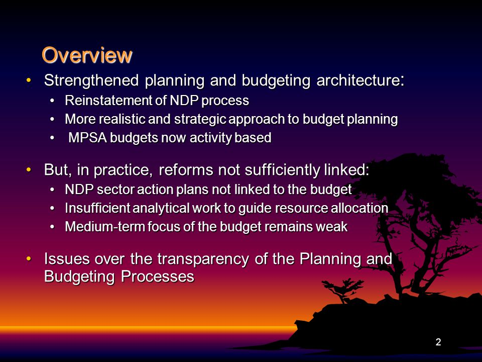 Overview Strengthened planning and budgeting architecture :Strengthened planning and budgeting architecture : Reinstatement of NDP processReinstatement of NDP process More realistic and strategic approach to budget planningMore realistic and strategic approach to budget planning MPSA budgets now activity based MPSA budgets now activity based But, in practice, reforms not sufficiently linked:But, in practice, reforms not sufficiently linked: NDP sector action plans not linked to the budgetNDP sector action plans not linked to the budget Insufficient analytical work to guide resource allocationInsufficient analytical work to guide resource allocation Medium-term focus of the budget remains weakMedium-term focus of the budget remains weak Issues over the transparency of the Planning and Budgeting ProcessesIssues over the transparency of the Planning and Budgeting Processes 2