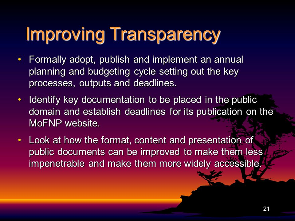 Improving Transparency Formally adopt, publish and implement an annual planning and budgeting cycle setting out the key processes, outputs and deadlines.Formally adopt, publish and implement an annual planning and budgeting cycle setting out the key processes, outputs and deadlines.