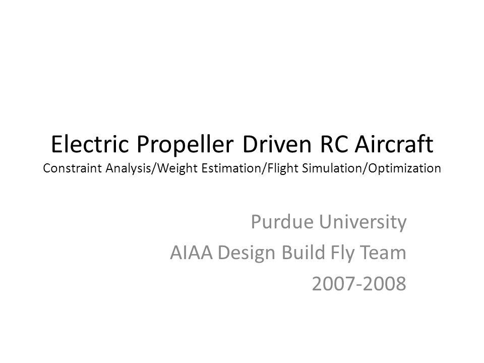 Electric Propeller Driven RC Aircraft Constraint Analysis/Weight Estimation/Flight Simulation/Optimization Purdue University AIAA Design Build Fly Tea