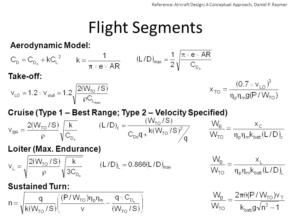 Assumptions The weight fraction is known and achievable – 0.23 for most competitive AIAA D/B/F aircraft – 0.40 for AIAA D/B/F competition average The motor and propeller efficiencies are constant (not true!) Known 2 term aircraft aerodynamic drag model is applicable – Estimate and update based on wind-tunnel testing Wind speeds/directions not considered – Increased power requirement for upwind flight segments with a headwind are not offset by reduced power requirements on the downwind flight segment.
