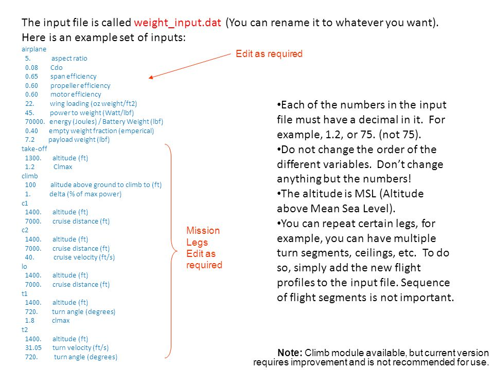 The input file is called weight_input.dat (You can rename it to whatever you want). Here is an example set of inputs: airplane 5. aspect ratio 0.08 Cd